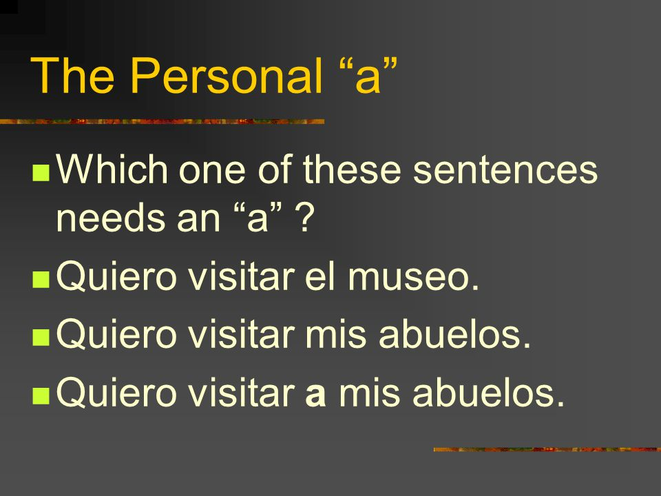 The Personal a In Spanish, when the direct object is a specific person or group of people, we use an a before it. Thats why its called the personal a.