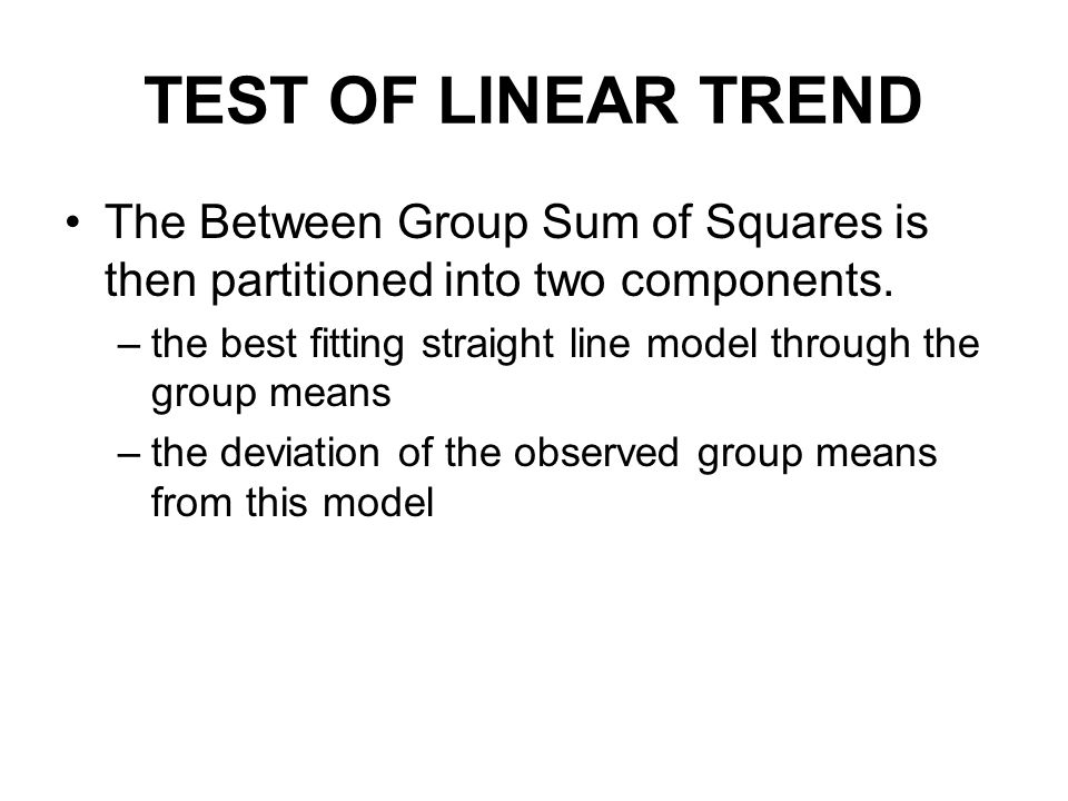 TEST OF LINEAR TREND The Between Group Sum of Squares is then partitioned into two components.