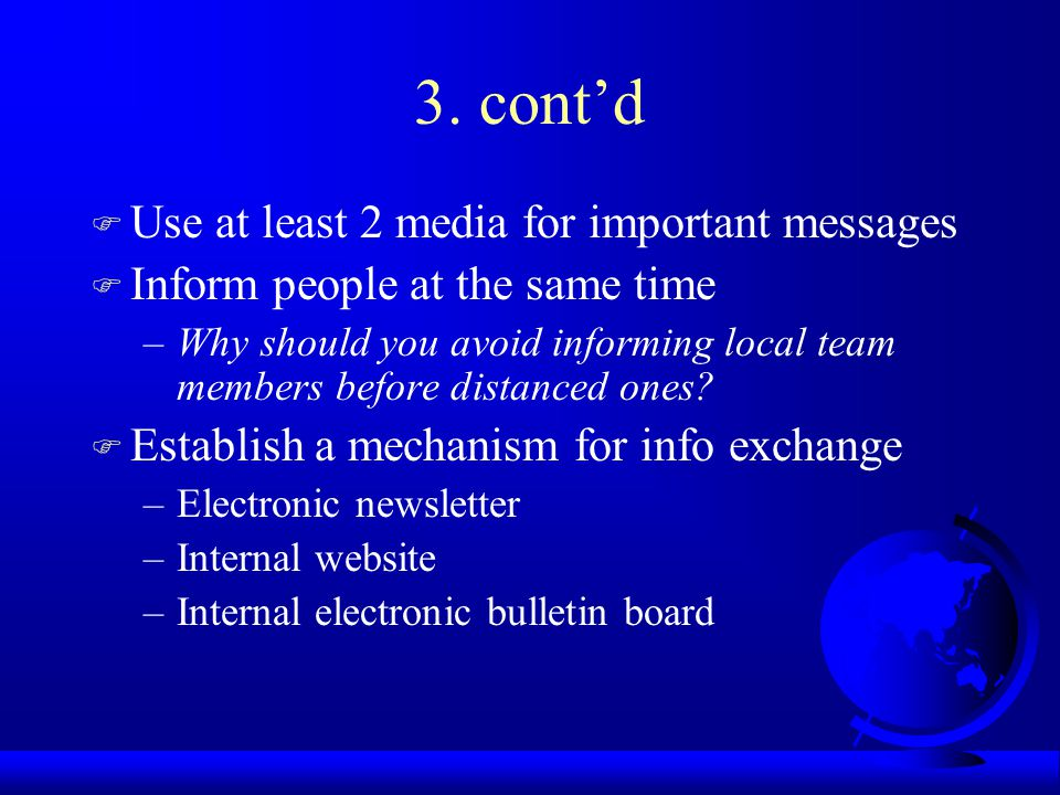 3. contd F Use at least 2 media for important messages F Inform people at the same time –Why should you avoid informing local team members before dist