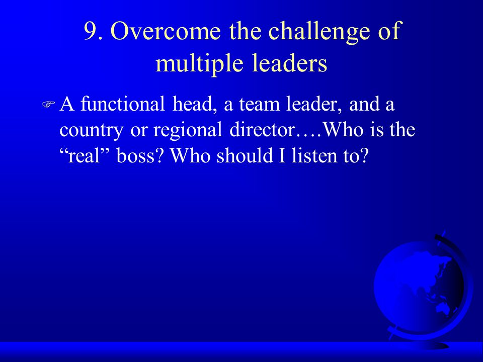 9. Overcome the challenge of multiple leaders F A functional head, a team leader, and a country or regional director….Who is the real boss? Who should