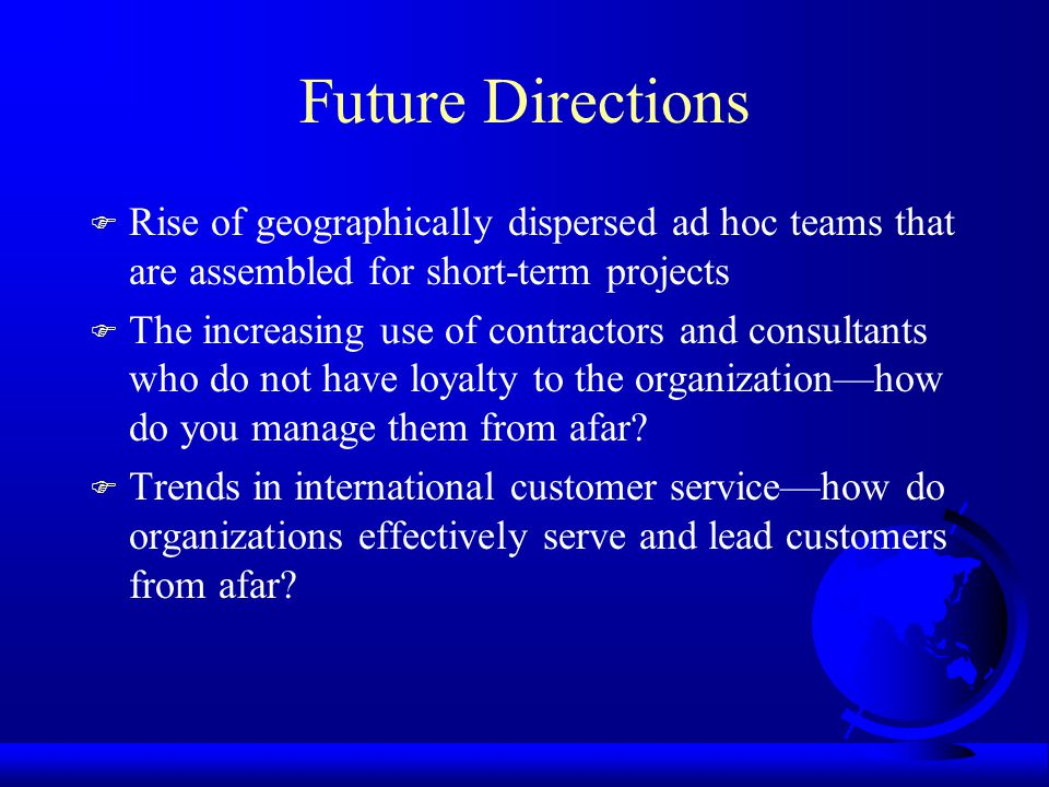 Future Directions F Rise of geographically dispersed ad hoc teams that are assembled for short-term projects F The increasing use of contractors and consultants who do not have loyalty to the organizationhow do you manage them from afar.