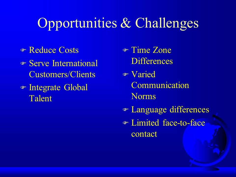 Opportunities & Challenges F Reduce Costs F Serve International Customers/Clients F Integrate Global Talent F Time Zone Differences F Varied Communication Norms F Language differences F Limited face-to-face contact