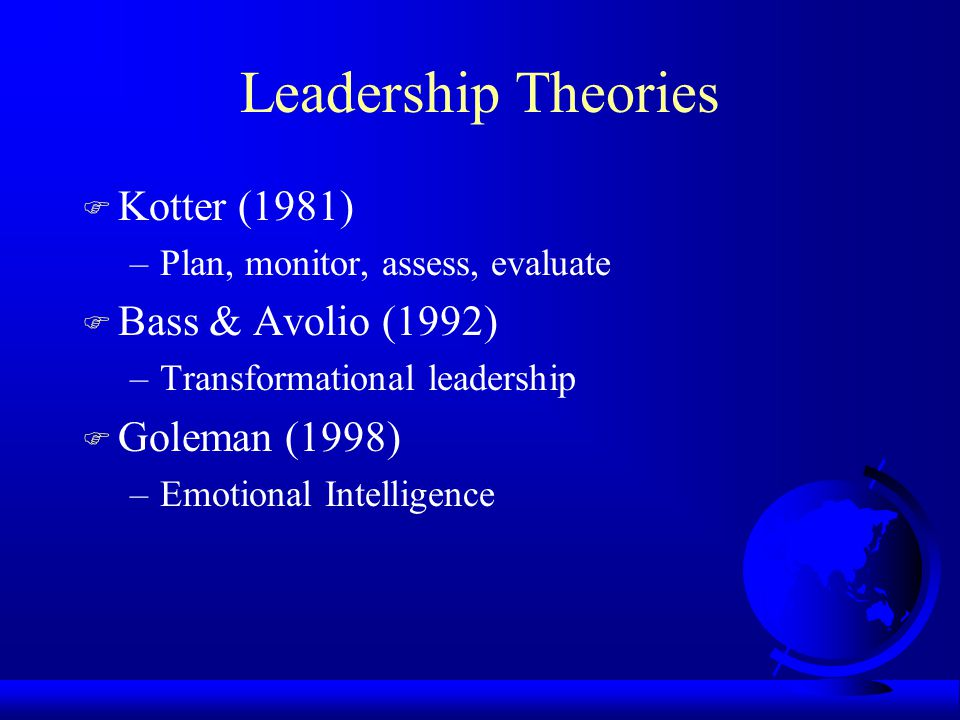 Leadership Theories F Kotter (1981) –Plan, monitor, assess, evaluate F Bass & Avolio (1992) –Transformational leadership F Goleman (1998) –Emotional Intelligence