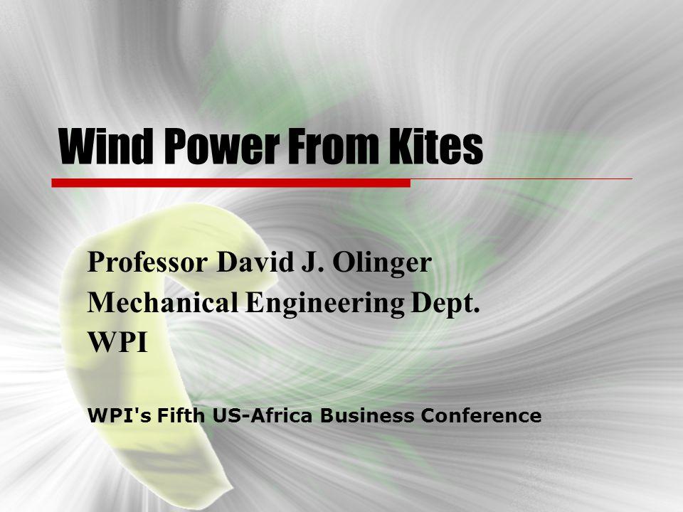Wind Power From Kites Professor David J. Olinger Mechanical Engineering Dept. WPI WPI's Fifth US-Africa Business Conference