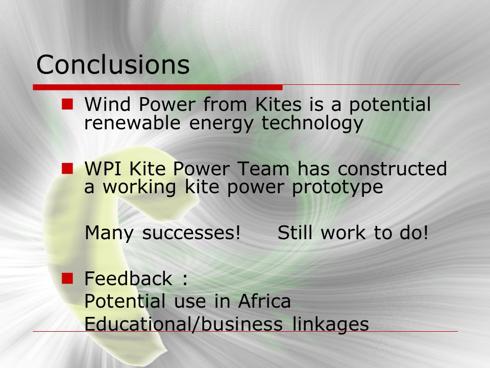 Conclusions Wind Power from Kites is a potential renewable energy technology WPI Kite Power Team has constructed a working kite power prototype Many s