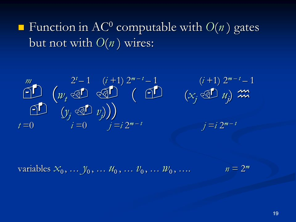 19 Function in AC 0 computable with O(n ) gates but not with O(n ) wires: Function in AC 0 computable with O(n ) gates but not with O(n ) wires: m 2 t – 1 (i +1) 2 m – t – 1 (i +1) 2 m – t – 1 m 2 t – 1 (i +1) 2 m – t – 1 (i +1) 2 m – t – 1 ( w t ( (x j u j ) (y j v j ) ) ) ( w t ( (x j u j ) (y j v j ) ) ) t =0 i =0 j =i 2 m – t j =i 2 m – t variables x 0, … y 0, … u 0, … v 0, … w 0, ….