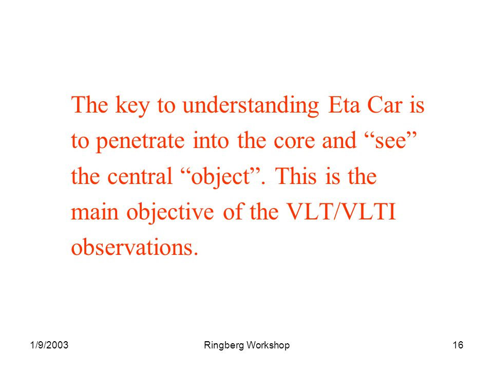 1/9/2003Ringberg Workshop16 The key to understanding Eta Car is to penetrate into the core and see the central object.