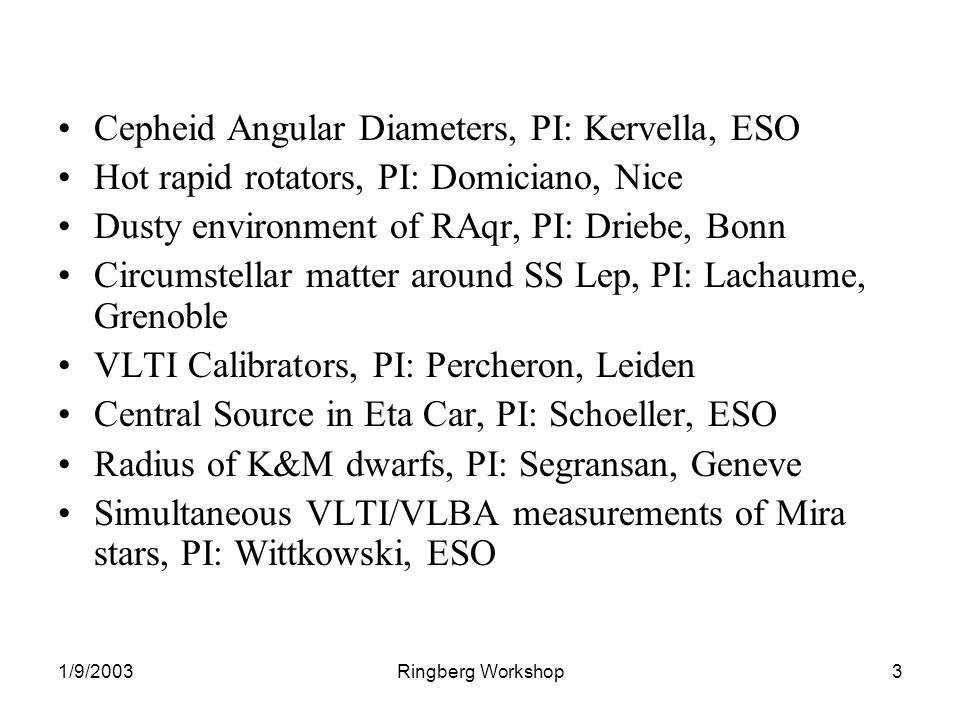 1/9/2003Ringberg Workshop3 Cepheid Angular Diameters, PI: Kervella, ESO Hot rapid rotators, PI: Domiciano, Nice Dusty environment of RAqr, PI: Driebe, Bonn Circumstellar matter around SS Lep, PI: Lachaume, Grenoble VLTI Calibrators, PI: Percheron, Leiden Central Source in Eta Car, PI: Schoeller, ESO Radius of K&M dwarfs, PI: Segransan, Geneve Simultaneous VLTI/VLBA measurements of Mira stars, PI: Wittkowski, ESO