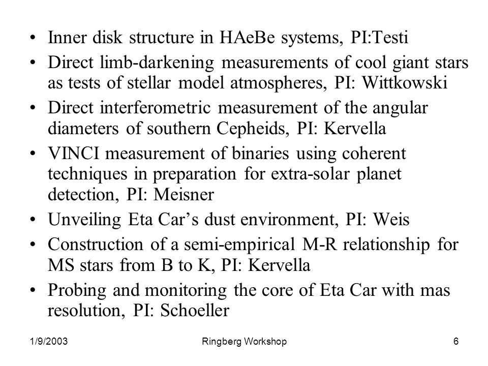 1/9/2003Ringberg Workshop6 Inner disk structure in HAeBe systems, PI:Testi Direct limb-darkening measurements of cool giant stars as tests of stellar model atmospheres, PI: Wittkowski Direct interferometric measurement of the angular diameters of southern Cepheids, PI: Kervella VINCI measurement of binaries using coherent techniques in preparation for extra-solar planet detection, PI: Meisner Unveiling Eta Cars dust environment, PI: Weis Construction of a semi-empirical M-R relationship for MS stars from B to K, PI: Kervella Probing and monitoring the core of Eta Car with mas resolution, PI: Schoeller