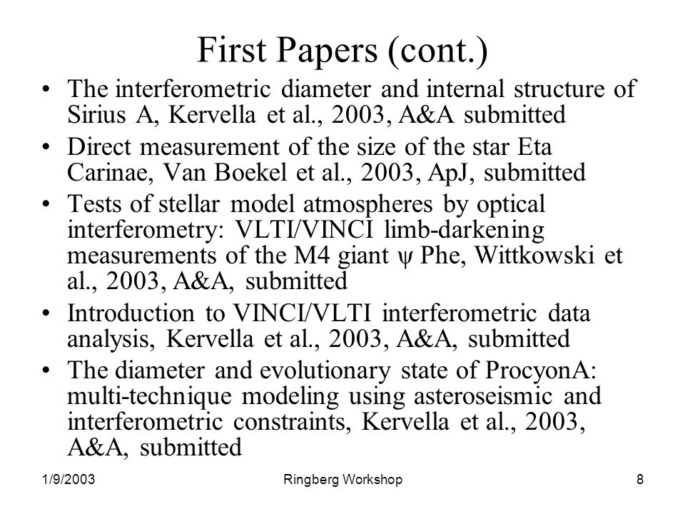 1/9/2003Ringberg Workshop8 First Papers (cont.) The interferometric diameter and internal structure of Sirius A, Kervella et al., 2003, A&A submitted Direct measurement of the size of the star Eta Carinae, Van Boekel et al., 2003, ApJ, submitted Tests of stellar model atmospheres by optical interferometry: VLTI/VINCI limb-darkening measurements of the M4 giant ψ Phe, Wittkowski et al., 2003, A&A, submitted Introduction to VINCI/VLTI interferometric data analysis, Kervella et al., 2003, A&A, submitted The diameter and evolutionary state of ProcyonA: multi-technique modeling using asteroseismic and interferometric constraints, Kervella et al., 2003, A&A, submitted