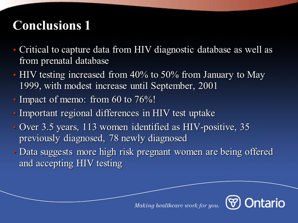 Conclusions 1 Critical to capture data from HIV diagnostic database as well as from prenatal database Critical to capture data from HIV diagnostic database as well as from prenatal database HIV testing increased from 40% to 50% from January to May 1999, with modest increase until September, 2001 HIV testing increased from 40% to 50% from January to May 1999, with modest increase until September, 2001 Impact of memo: from 60 to 76%.