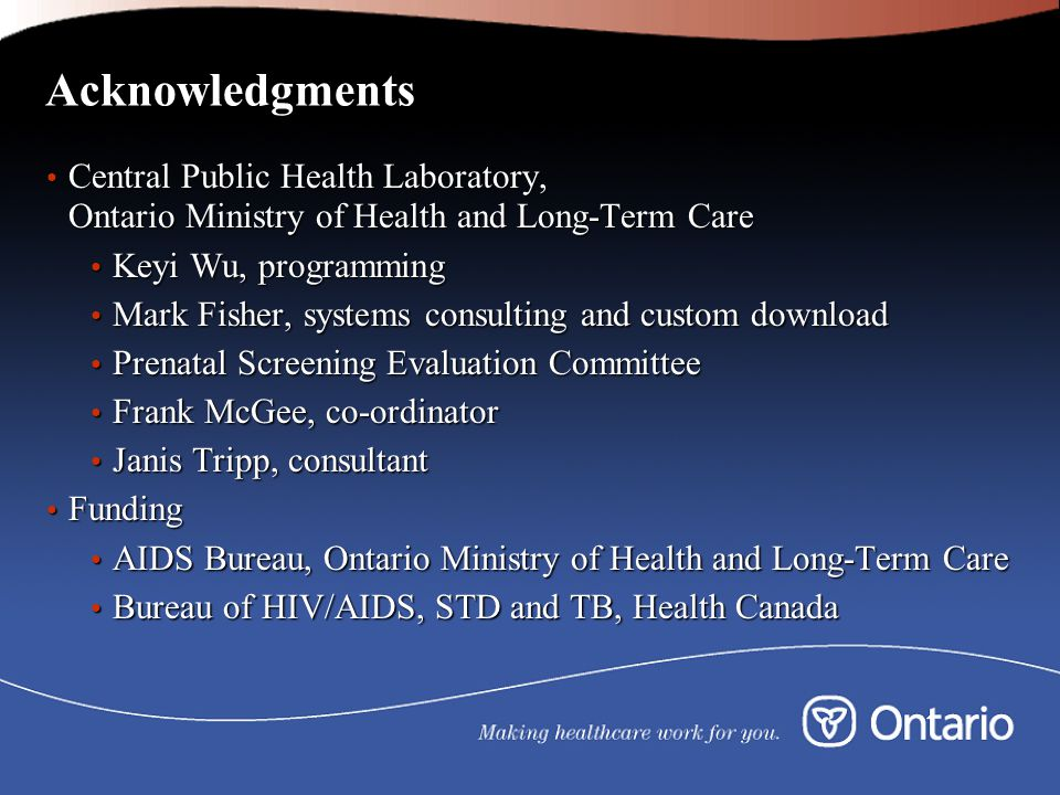 Acknowledgments Central Public Health Laboratory, Ontario Ministry of Health and Long-Term Care Central Public Health Laboratory, Ontario Ministry of Health and Long-Term Care Keyi Wu, programming Keyi Wu, programming Mark Fisher, systems consulting and custom download Mark Fisher, systems consulting and custom download Prenatal Screening Evaluation Committee Prenatal Screening Evaluation Committee Frank McGee, co-ordinator Frank McGee, co-ordinator Janis Tripp, consultant Janis Tripp, consultant Funding Funding AIDS Bureau, Ontario Ministry of Health and Long-Term Care AIDS Bureau, Ontario Ministry of Health and Long-Term Care Bureau of HIV/AIDS, STD and TB, Health Canada Bureau of HIV/AIDS, STD and TB, Health Canada
