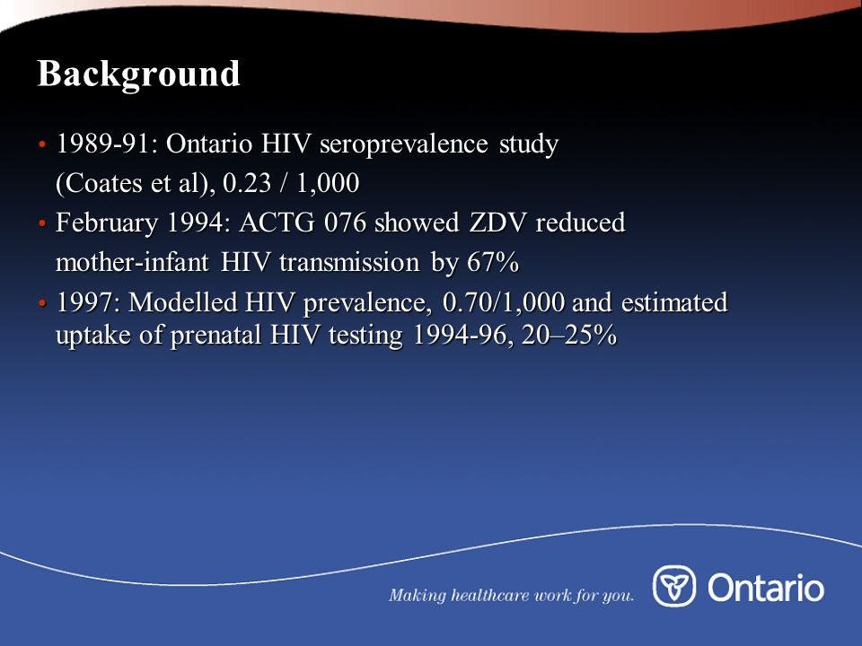 Background 1989-91: Ontario HIV seroprevalence study 1989-91: Ontario HIV seroprevalence study (Coates et al), 0.23 / 1,000 February 1994: ACTG 076 showed ZDV reduced February 1994: ACTG 076 showed ZDV reduced mother-infant HIV transmission by 67% 1997: Modelled HIV prevalence, 0.70/1,000 and estimated uptake of prenatal HIV testing 1994-96, 20–25% 1997: Modelled HIV prevalence, 0.70/1,000 and estimated uptake of prenatal HIV testing 1994-96, 20–25%
