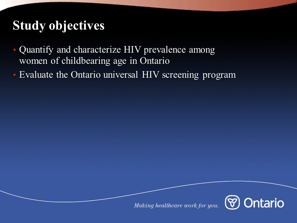 Study objectives Quantify and characterize HIV prevalence among women of childbearing age in Ontario Quantify and characterize HIV prevalence among women of childbearing age in Ontario Evaluate the Ontario universal HIV screening program Evaluate the Ontario universal HIV screening program