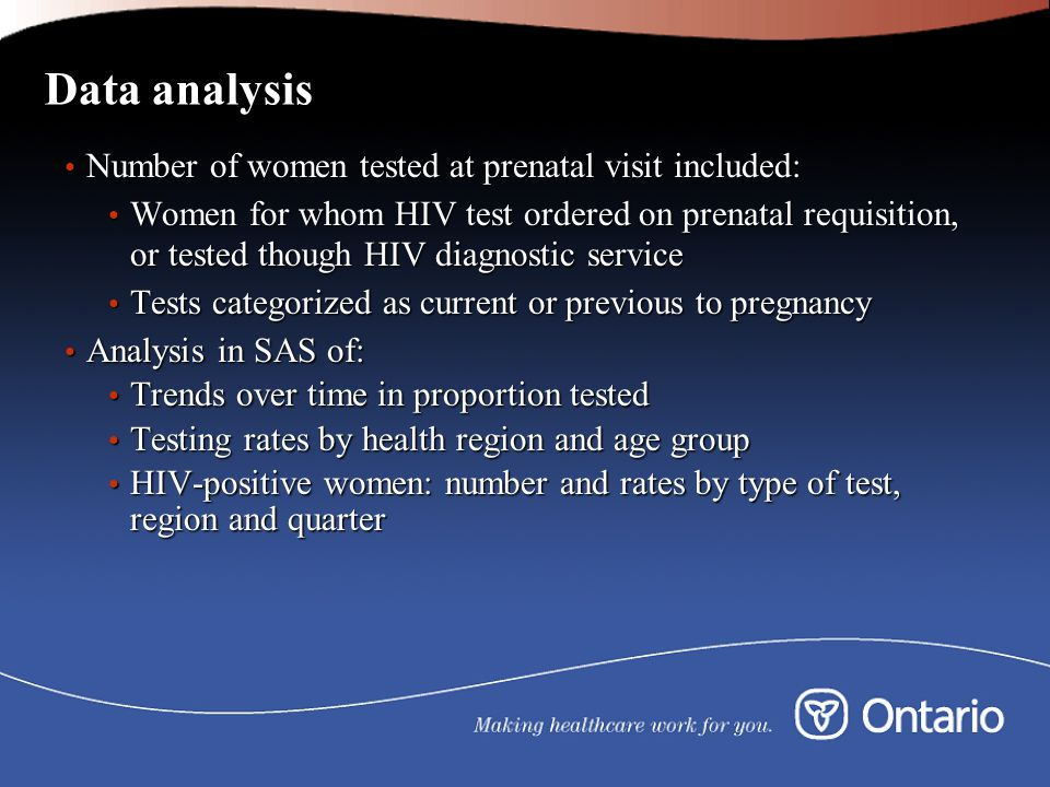 Data analysis Number of women tested at prenatal visit included: Number of women tested at prenatal visit included: Women for whom HIV test ordered on prenatal requisition, or tested though HIV diagnostic service Women for whom HIV test ordered on prenatal requisition, or tested though HIV diagnostic service Tests categorized as current or previous to pregnancy Tests categorized as current or previous to pregnancy Analysis in SAS of: Analysis in SAS of: Trends over time in proportion tested Trends over time in proportion tested Testing rates by health region and age group Testing rates by health region and age group HIV-positive women: number and rates by type of test, region and quarter HIV-positive women: number and rates by type of test, region and quarter