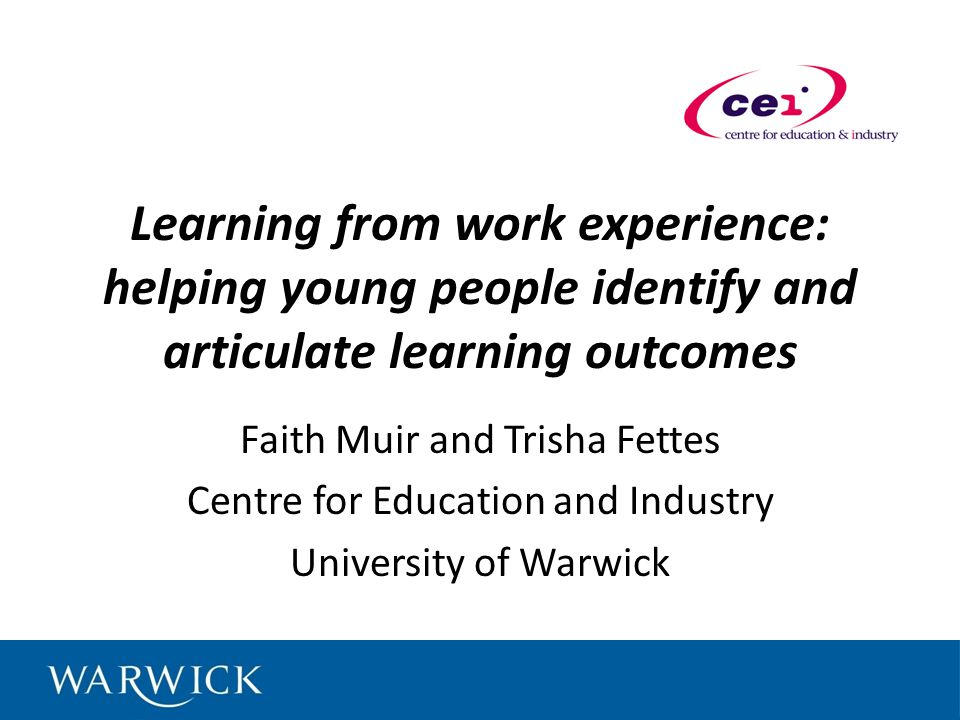 Learning from work experience: helping young people identify and articulate learning outcomes Faith Muir and Trisha Fettes Centre for Education and In