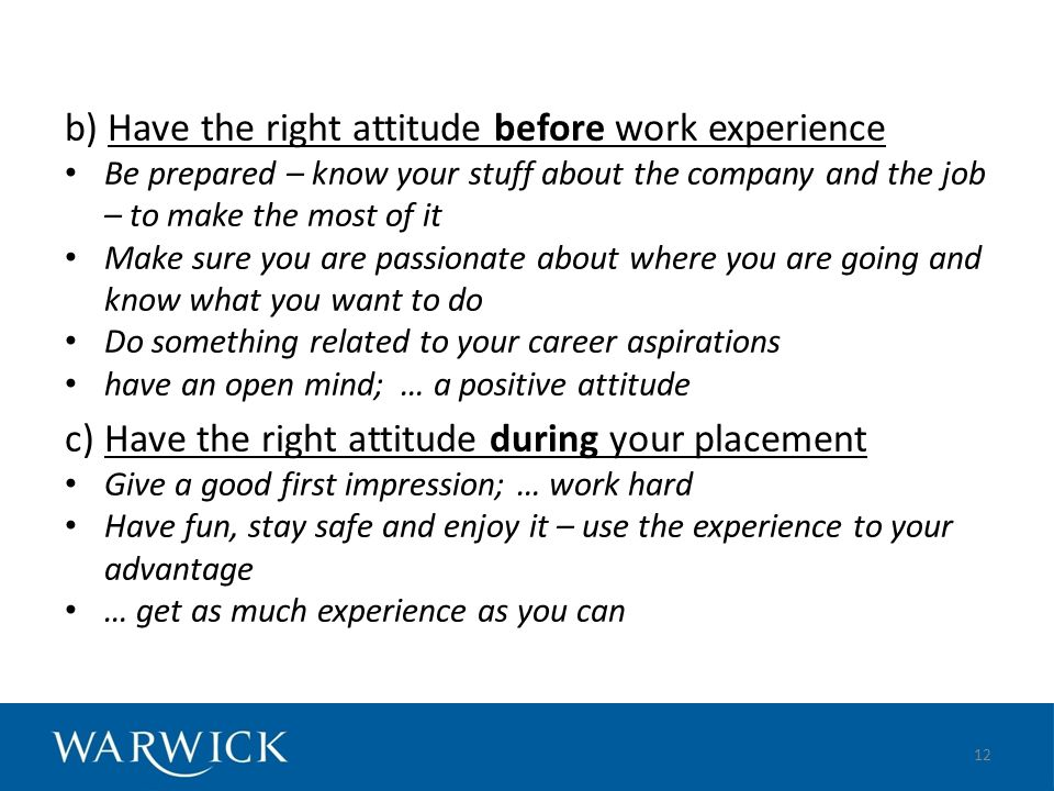 b) Have the right attitude before work experience Be prepared – know your stuff about the company and the job – to make the most of it Make sure you are passionate about where you are going and know what you want to do Do something related to your career aspirations have an open mind; … a positive attitude c) Have the right attitude during your placement Give a good first impression; … work hard Have fun, stay safe and enjoy it – use the experience to your advantage … get as much experience as you can 12