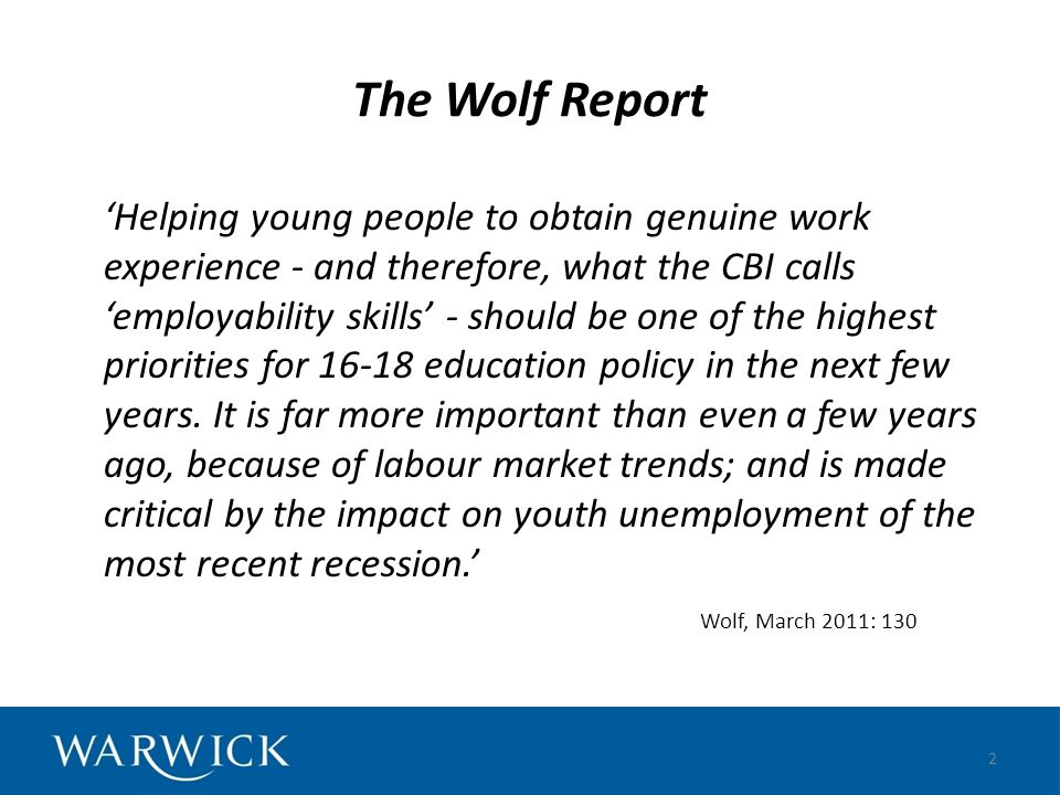 The Wolf Report Helping young people to obtain genuine work experience - and therefore, what the CBI calls employability skills - should be one of the highest priorities for 16-18 education policy in the next few years.