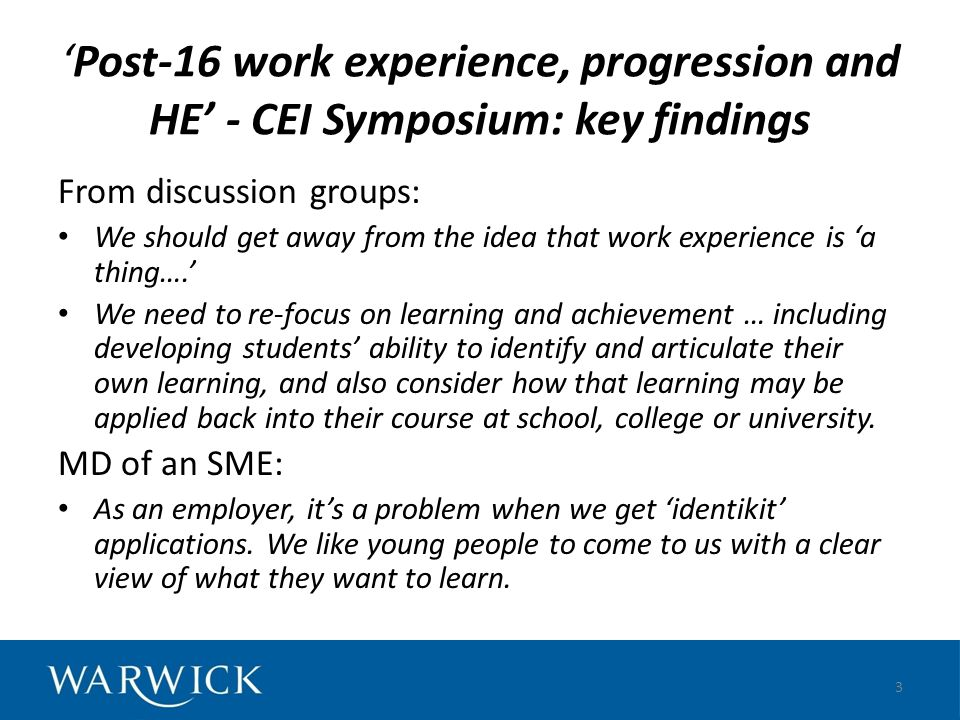 CEI Symposium findings continued Young people should have the best quality (not just quantity of) work experience at the time they need it, with guidance and support Further research/discussion is needed on what is meant by quality and progression of learning; and dissemination of good practice Equality of opportunity is an important issue to be continually addressed 4