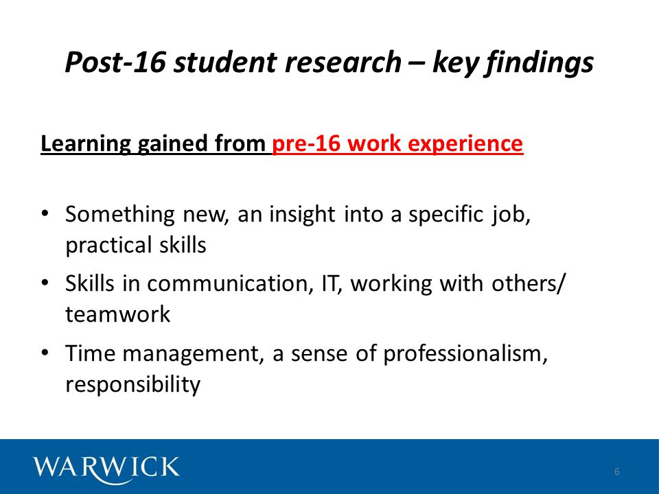 Post-16 student research – key findings Learning gained from pre-16 work experience Something new, an insight into a specific job, practical skills Sk