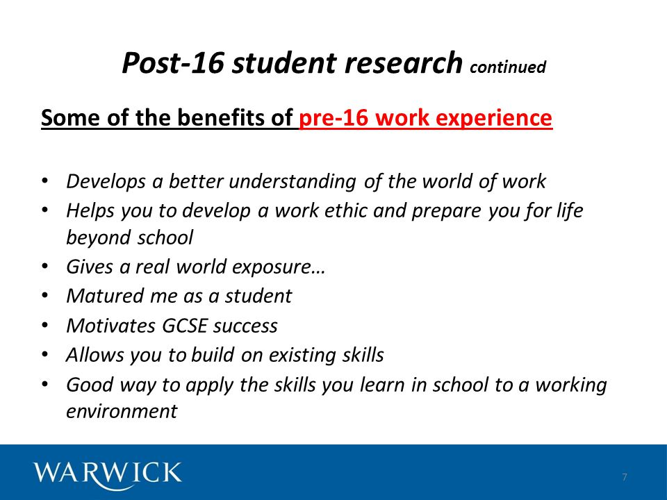 Post-16 student research continued Some of the benefits of pre-16 work experience Develops a better understanding of the world of work Helps you to de
