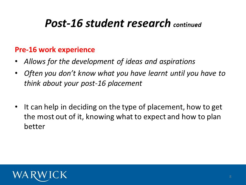 Post-16 student research continued Learning gained from post-16 work experience Skills in communication, IT, working with others/ teamwork Subject skills (scientific, mathematical) Practical skills Insights into specific jobs and work environments Personal organisation skills, time management Independence; self-reliance; how to get the job done 9