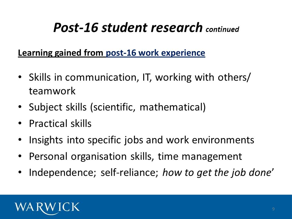 Post-16 student research continued Learning gained from post-16 work experience Skills in communication, IT, working with others/ teamwork Subject ski