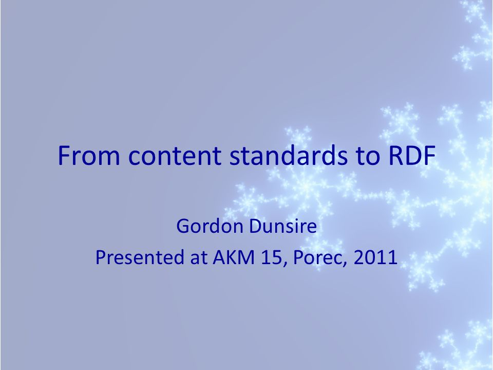 From content standards to RDF Gordon Dunsire Presented at AKM 15, Porec, 2011