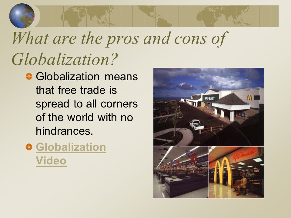 What are the pros and cons of Globalization? Globalization means that free trade is spread to all corners of the world with no hindrances. Globalizati