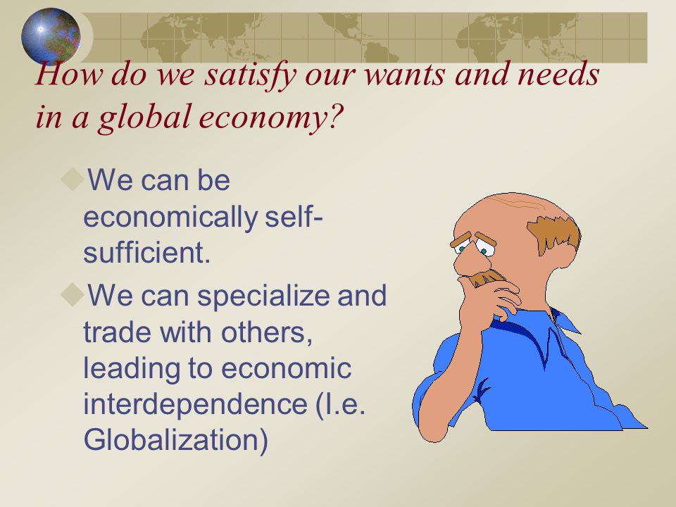 How do we satisfy our wants and needs in a global economy? We can be economically self- sufficient. We can specialize and trade with others, leading t