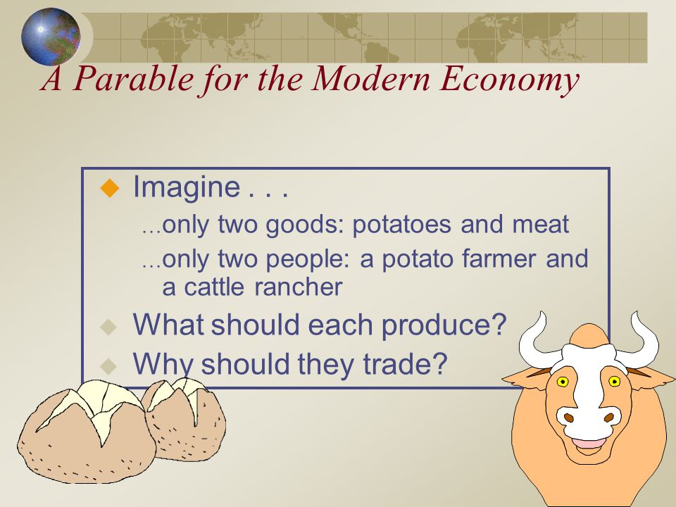 Imagine... only two goods: potatoes and meat only two people: a potato farmer and a cattle rancher What should each produce? Why should they trade? A