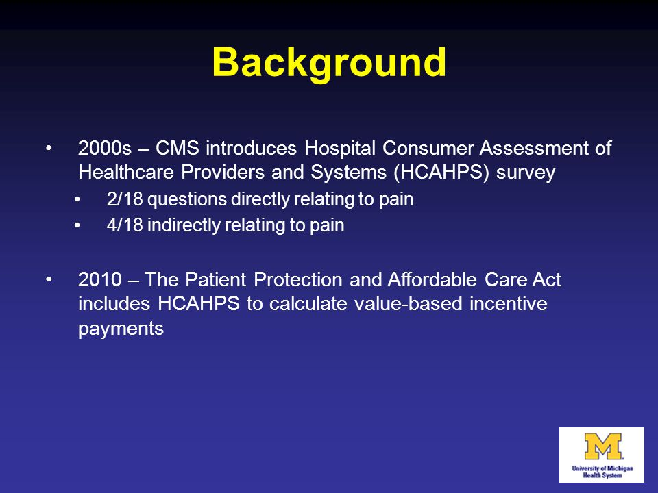 Background 2000s – CMS introduces Hospital Consumer Assessment of Healthcare Providers and Systems (HCAHPS) survey 2/18 questions directly relating to