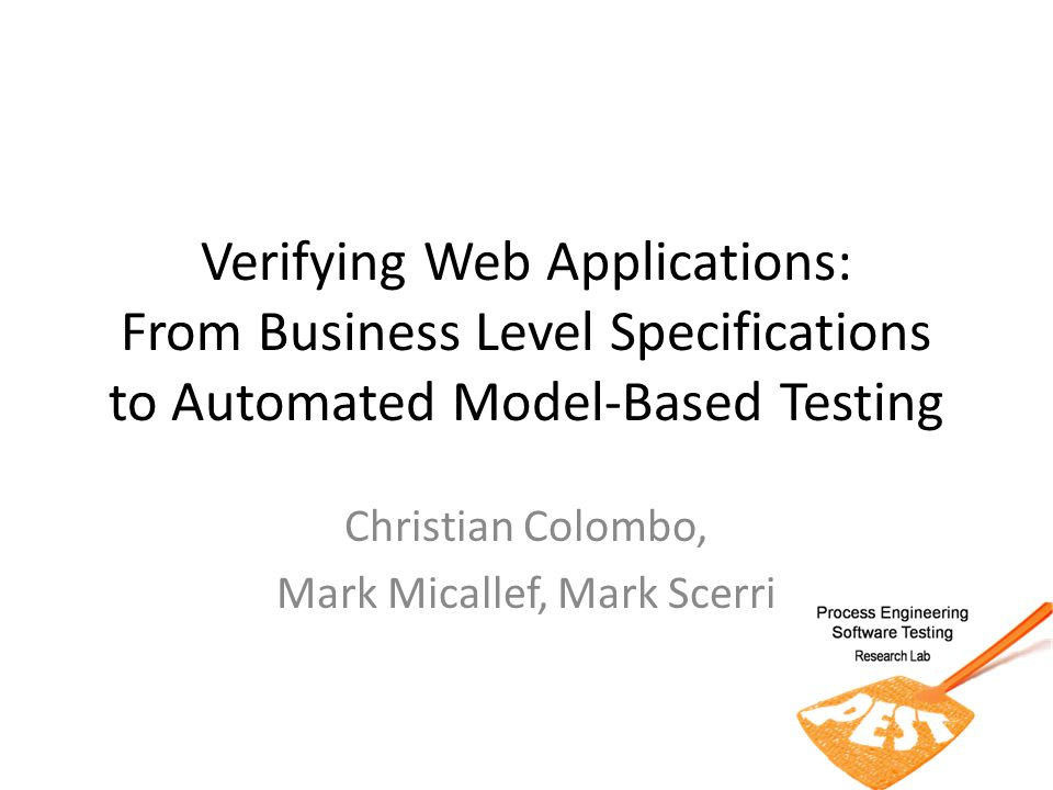 Verifying Web Applications: From Business Level Specifications to Automated Model-Based Testing Christian Colombo, Mark Micallef, Mark Scerri