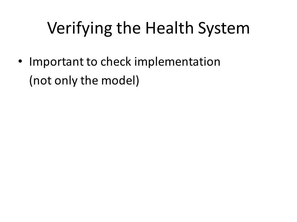 Verifying the Health System Important to check implementation (not only the model) Testing and runtime verification