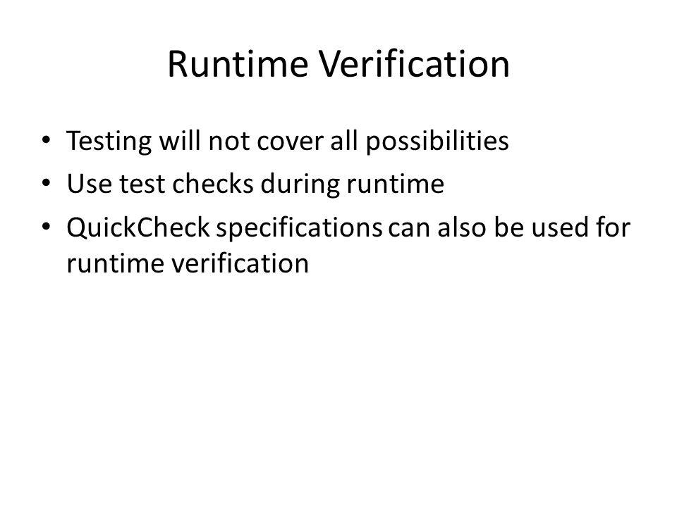Runtime Verification Testing will not cover all possibilities Use test checks during runtime QuickCheck specifications can also be used for runtime verification
