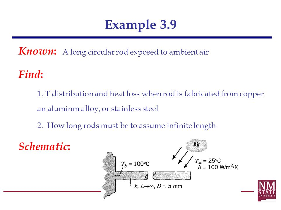 Example 3.9 Known : A long circular rod exposed to ambient air Find : 1. T distribution and heat loss when rod is fabricated from copper an aluminm al
