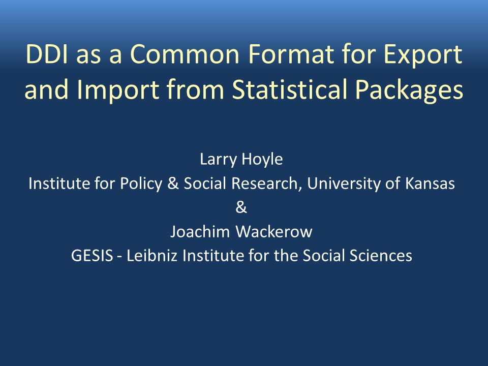 DDI as a Common Format for Export and Import from Statistical Packages Larry Hoyle Institute for Policy & Social Research, University of Kansas & Joachim Wackerow GESIS - Leibniz Institute for the Social Sciences