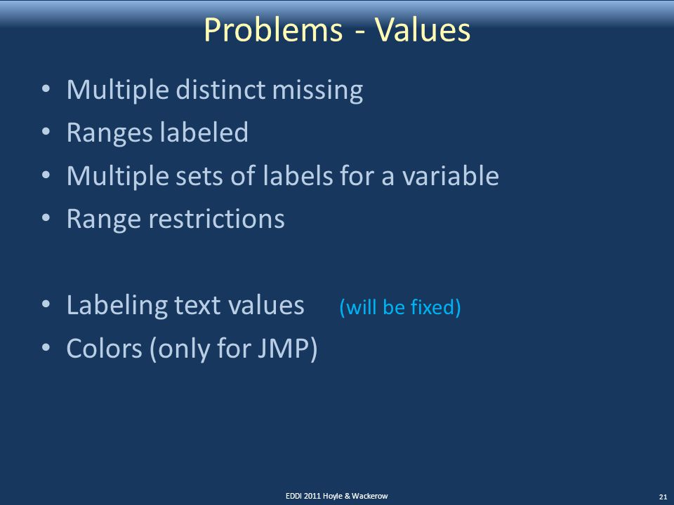 Problems - Values Multiple distinct missing Ranges labeled Multiple sets of labels for a variable Range restrictions Labeling text values (will be fixed) Colors (only for JMP) EDDI 2011 Hoyle & Wackerow 21