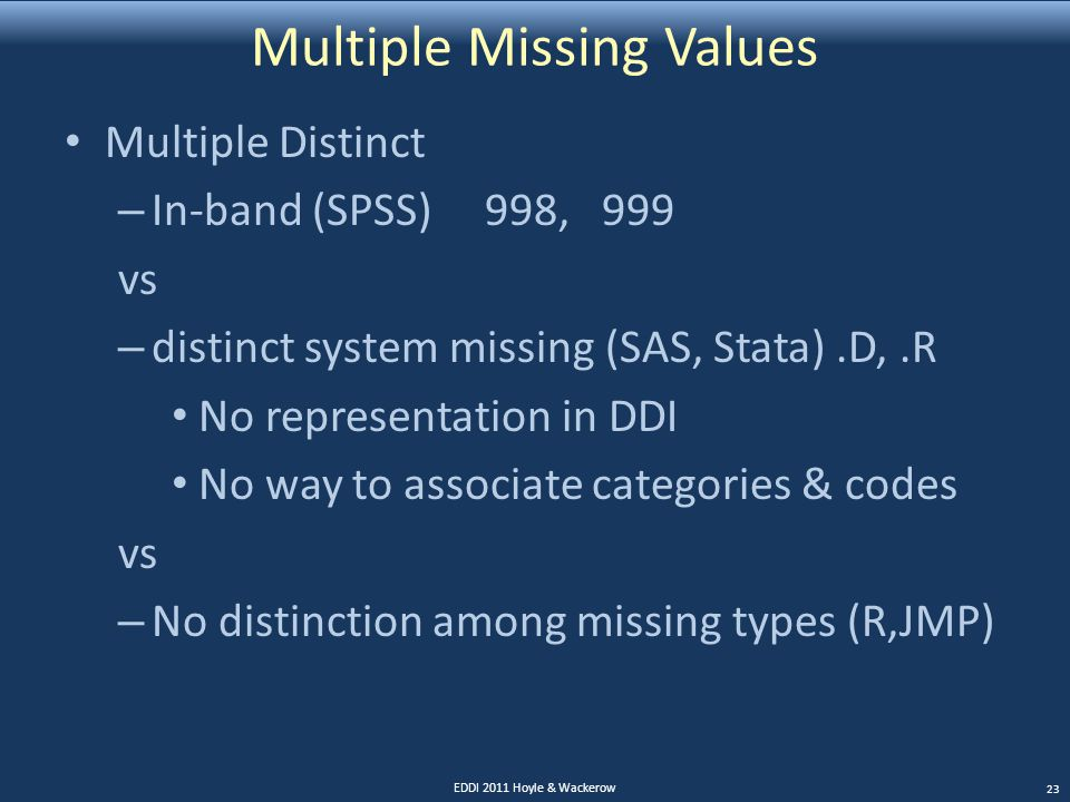 Multiple Missing Values Multiple Distinct – In-band (SPSS) 998, 999 vs – distinct system missing (SAS, Stata).D,.R No representation in DDI No way to associate categories & codes vs – No distinction among missing types (R,JMP) EDDI 2011 Hoyle & Wackerow 23