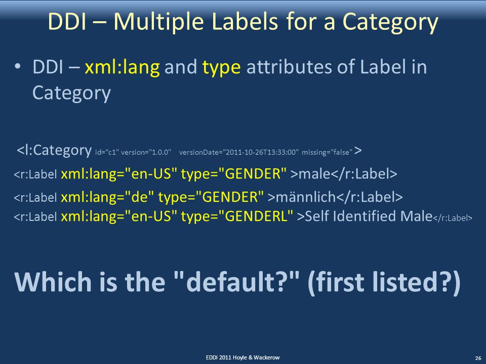 DDI – Multiple Labels for a Category DDI – xml:lang and type attributes of Label in Category male männlich Self Identified Male Which is the default (first listed ) EDDI 2011 Hoyle & Wackerow 26