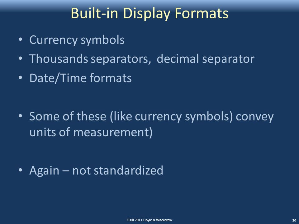 Built-in Display Formats Currency symbols Thousands separators, decimal separator Date/Time formats Some of these (like currency symbols) convey units of measurement) Again – not standardized EDDI 2011 Hoyle & Wackerow 30