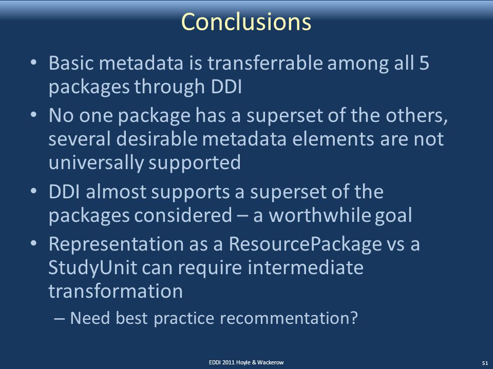 Conclusions Basic metadata is transferrable among all 5 packages through DDI No one package has a superset of the others, several desirable metadata elements are not universally supported DDI almost supports a superset of the packages considered – a worthwhile goal Representation as a ResourcePackage vs a StudyUnit can require intermediate transformation – Need best practice recommentation.