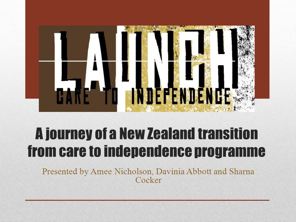A journey of a New Zealand transition from care to independence programme Presented by Amee Nicholson, Davinia Abbott and Sharna Cocker