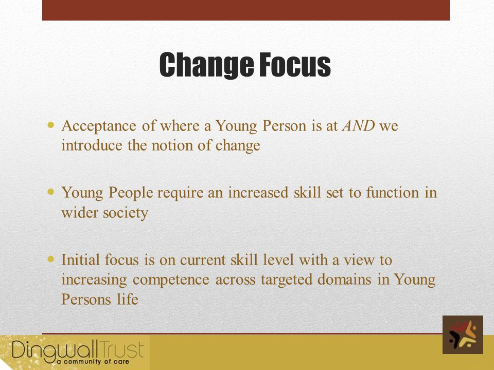 Change Focus Acceptance of where a Young Person is at AND we introduce the notion of change Young People require an increased skill set to function in wider society Initial focus is on current skill level with a view to increasing competence across targeted domains in Young Persons life