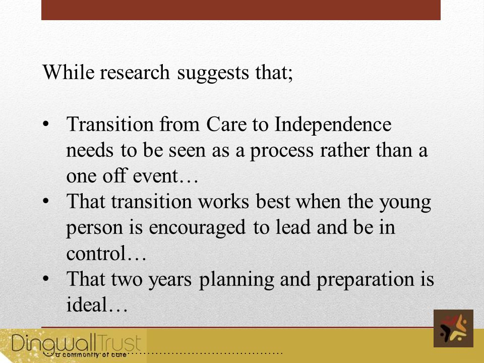 While research suggests that; Transition from Care to Independence needs to be seen as a process rather than a one off event… That transition works best when the young person is encouraged to lead and be in control… That two years planning and preparation is ideal… …………………………………………………… …………………………………………………………