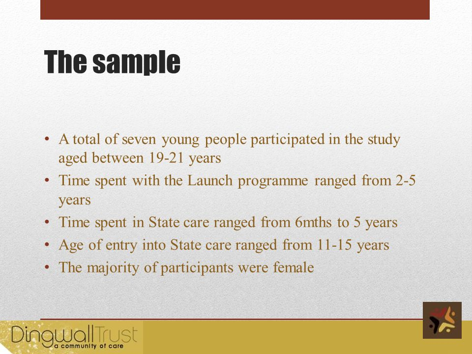 The sample A total of seven young people participated in the study aged between 19-21 years Time spent with the Launch programme ranged from 2-5 years Time spent in State care ranged from 6mths to 5 years Age of entry into State care ranged from 11-15 years The majority of participants were female