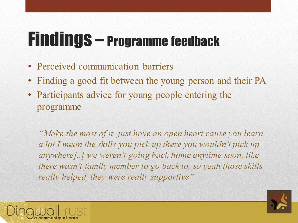 Findings – Programme feedback Perceived communication barriers Finding a good fit between the young person and their PA Participants advice for young people entering the programme Make the most of it, just have an open heart cause you learn a lot I mean the skills you pick up there you wouldnt pick up anywhere]..[ we werent going back home anytime soon, like there wasnt family member to go back to, so yeah those skills really helped, they were really supportive