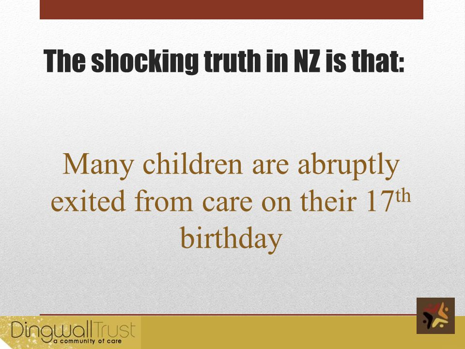 The shocking truth in NZ is that: Many children are abruptly exited from care on their 17 th birthday