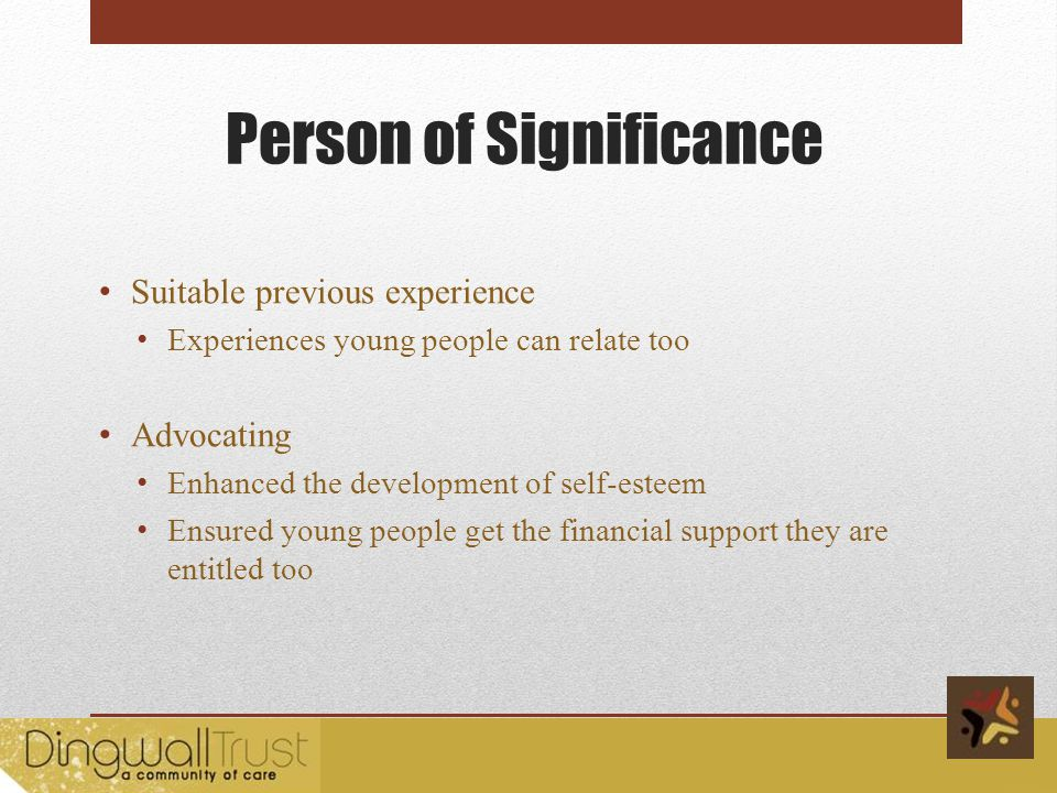 Person of Significance Suitable previous experience Experiences young people can relate too Advocating Enhanced the development of self-esteem Ensured young people get the financial support they are entitled too