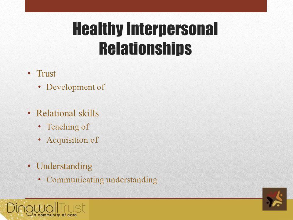 Healthy Interpersonal Relationships Trust Development of Relational skills Teaching of Acquisition of Understanding Communicating understanding